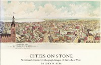 Cities on Stone; Nineteenth Century Lithograph Images of the Urban West. Museum Catalog, John W. Reps.