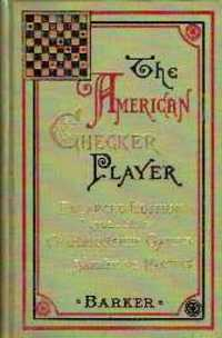 The American Checker-Player: Comprising Twenty-Two Openings, with 534 vaiations of the best analyzed play. Games, Charles Francis Barker.