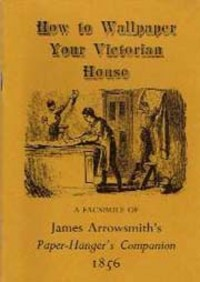 How to Wallpaper Your Victorian House: a Facsimile of James Arrowsmith's Paper-Hanger's Companion 1856; A Treatise on Paper-Hanging in which the practical operations of the trade are systematically laid down. Wallpaper, James Arrowsmith.