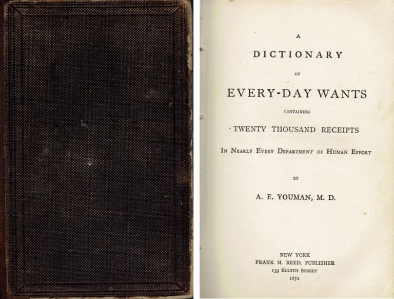 A Dictionary of Every-Day Wants containing Twenty Thousand Receipts in Nearly Every Department of Human Effort. Home Remedies, A. E. Youman.