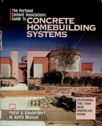 The Portland Cement Association's Guide to Concrete Homebuilding Systems. Concrete, Cement, Pieter A. VanderWerf, W. Keith Munsell.