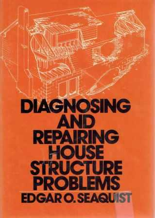 Diagnosing and Repairing House Structure Problems. Restoration, Edgar O. Seaquist.