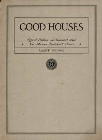 Good Houses - Typical Historic Architectural Styles For Modern Wood-Built Homes. Pattern Book, Architect Russell F. Whitehead.