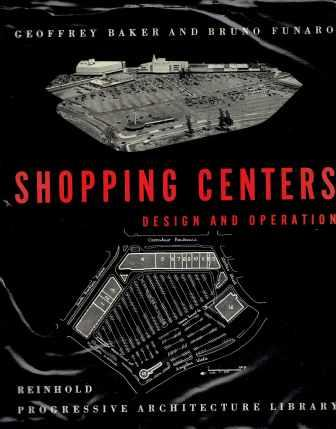 Shopping Centers; Design and Operation. Architectural History, Geoffrey Baker, Bruno Funaro.