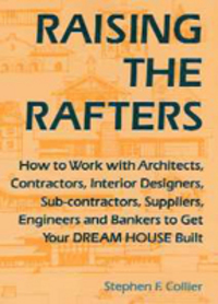 Raising the Rafters: How to Work With Architects, Contractors, Interior Designers, Suppliers, Engineers and Bankers to Get Your Dream House Built. Design, Stephen F. Collier.