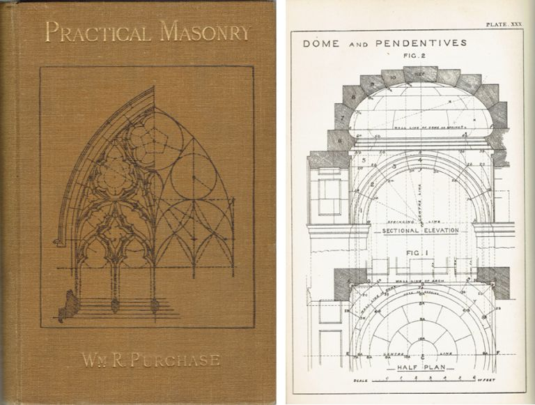 Practical Masonry: A Guide to the Art of Stone Cutting; comprising the construction, setting-out, and working of stairs, circular work, arches, niches, domes, pendentives, vaults, tracery windows, etc. to which are added supplements relating to masonry estimating and quantity surveying, and to building stones and marbles, and a glossary of terms for the use of students, masons, and craftsmen. Masonry, William R. Purchase.