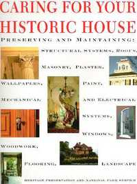 Caring for Your Historic House; Preserving and Maintaining: Structural Systems, Roofs, Masonry, Plaster, Wallpapers, Paint, Mechanical and Electrical Systems, Windows, Woodwork, Flooring, Landscape. Restoration, Heritage Preservation, Charles Fisher National Park Service, General Hugh Miller.
