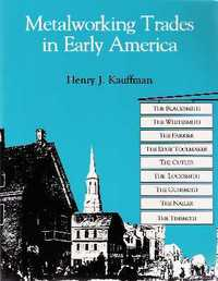 Metalworking Trades in Early America: The Blacksmith, Whitesmith, Farrier, Edgetool Maker, Cutler, Locksmith, Gunsmith, Nailer and Tinsmith. Metalworking, Henry J. Kauffman.