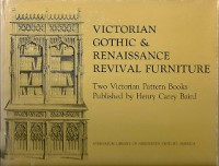 Victorian Gothic & Renaissance Revival Furniture; Two Victorian Pattern Books Published by Henry Carey Baird. Furniture, David Hanks, intro.