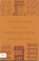 Specimen Book of One Hundred Architectural Designs, Showing Plans, Elevations, and Views. Pattern...