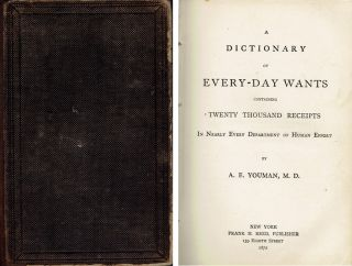 A Dictionary of Every-Day Wants containing Twenty Thousand Receipts in Nearly Every Department of...