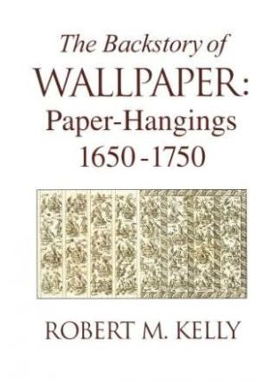 The Backstory of Wallpaper: Paper-Hangings 1650-1750; (signed by the author on the title page). Wallpaper, Robert M. Kelly.