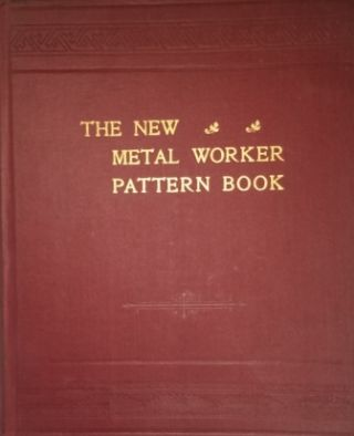 The New Metal Worker Pattern Book, A Treatise on the Principles and Practice of Pattern Cutting...