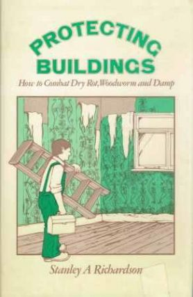 Protecting Buildings; How to Combat Dry Rot, Woodworm and Damp. Conservation, Stanley A. Richardson.