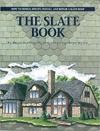 The Slate Book : How to Design, Specify, Install and Repair a Slate Roof. Slate, Brian Stearns, Alan Stearns, John Meyer.
