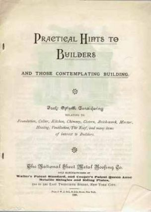 Practical Hints to Builders and Those Contemplating Building; Facts Worth Considering relating to foundation, cellar, kitchen, chimney, cistern, brick-work, mortar, heating, ventilation, the roof, and many items of interest to builders. Building, National Sheet Metal Roofing Co.