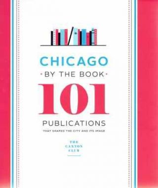 Chicago by the Book; 101 Publications That Shaped the City and Its Image. Chicago, Caxton Club